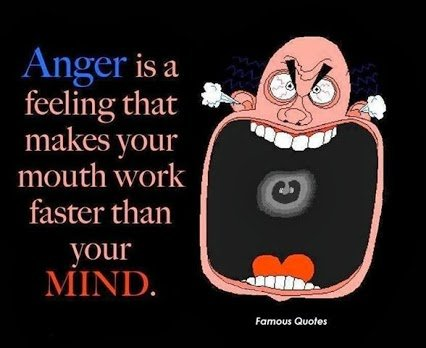 anger makes ur mouth work faster than ur mind