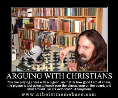 arguing wt xtians is like playing chess with pigeons