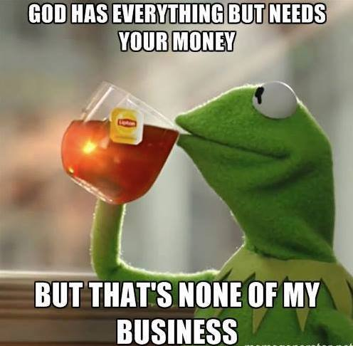 god has everything but nees your money