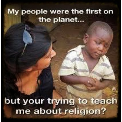 my ppl were first on earth but you want to teach me about god
