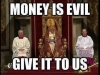 money is evil give it to us