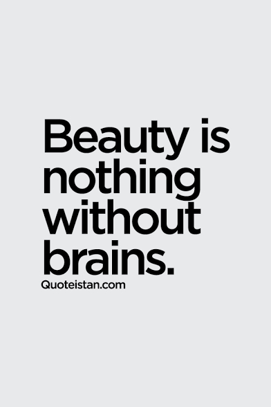 Beauty is nothing without brains.