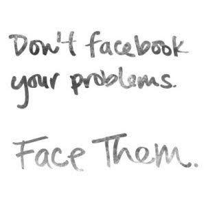 dont facebook your problem face them