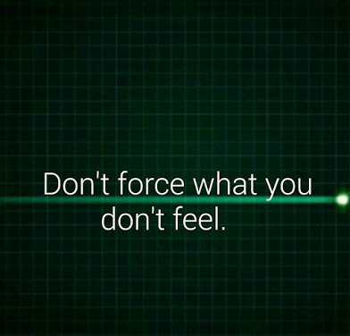 dont force what you dont feel