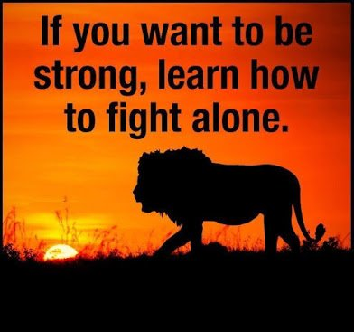 fight alone if you want to be strong