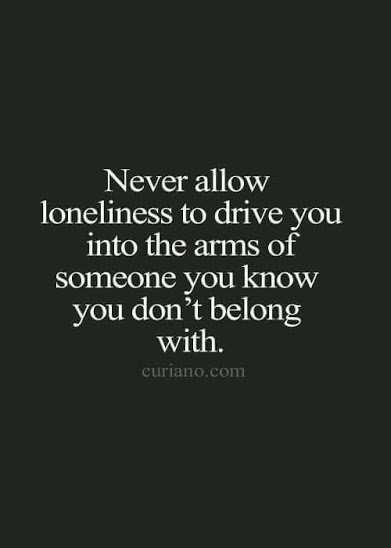 never allow loneliness to drive you into wrong hands