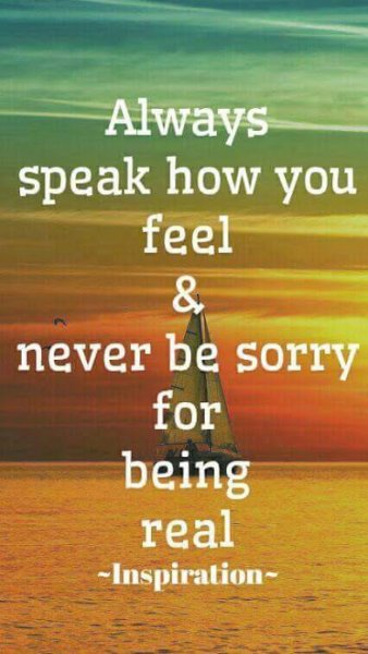 never be sorry for being real
