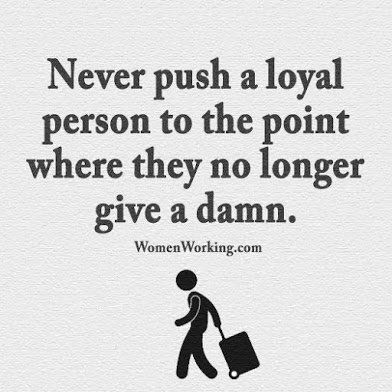 never push loyal ppl to point they no longer care