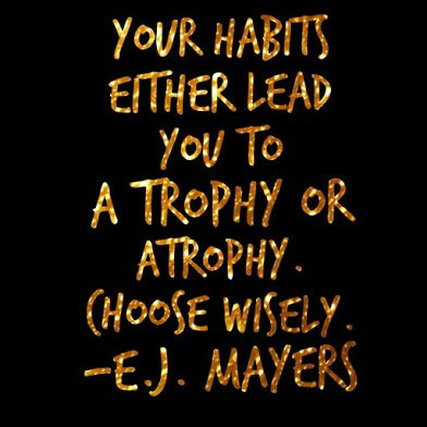 habits lead to trophy or atrophy