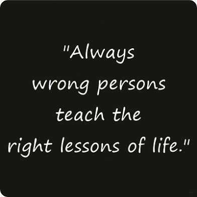 Always+wrong+persons+teach+the+right+lessons+of+life.