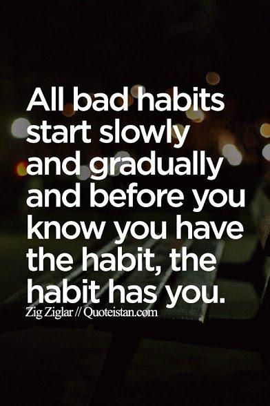 bad habits start slowly