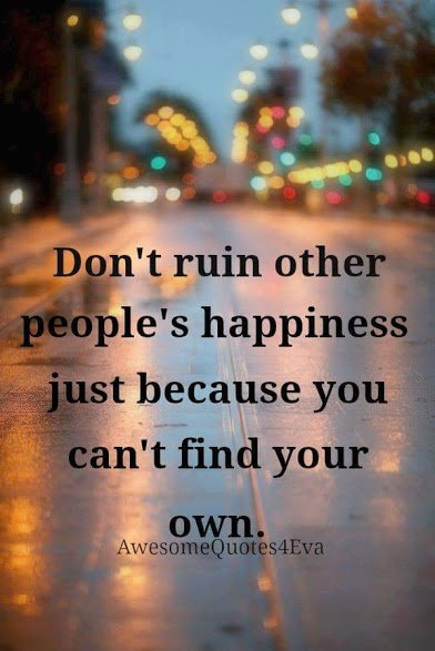 dont ruin other people's happiness because you cant find your own