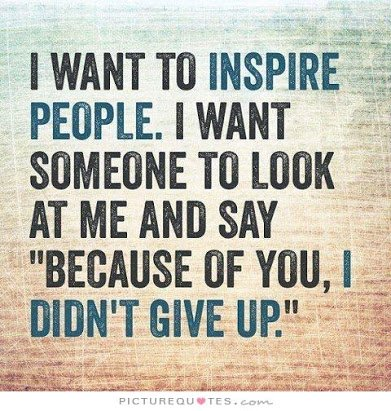 i-want-to-inspire-people-i-want-someone-to-look-at-me-and-say-because-of-you-i-didnt-give-up-quote-1