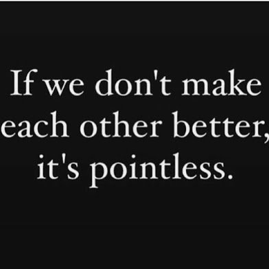 it is pointless if we dont make each other better