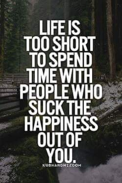life is too short to wast eover people who suck life out of you