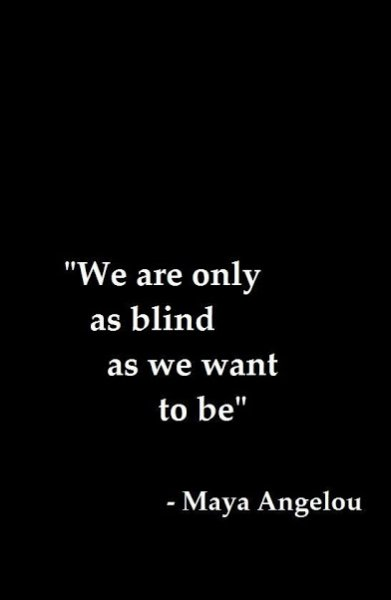maya angelou we are only as blind as we want to be