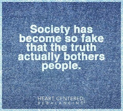 society has become so fake that truth bother people